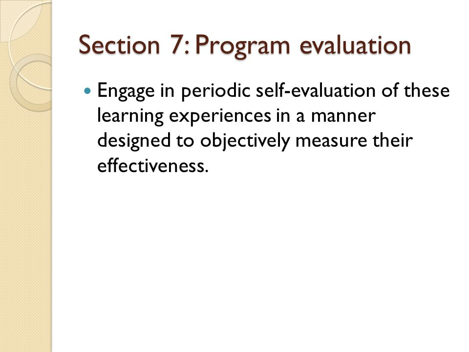 Section 7: Program evaluation Engage in periodic self-evaluation of these learning experiences in a manner designed to objectively measure their effectiveness.