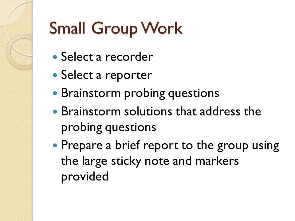 Small Group Work Select a recorder Select a reporter Brainstorm probing questions Brainstorm solutions that address the probing questions Prepare a brief report to the group using the large sticky note and markers provided