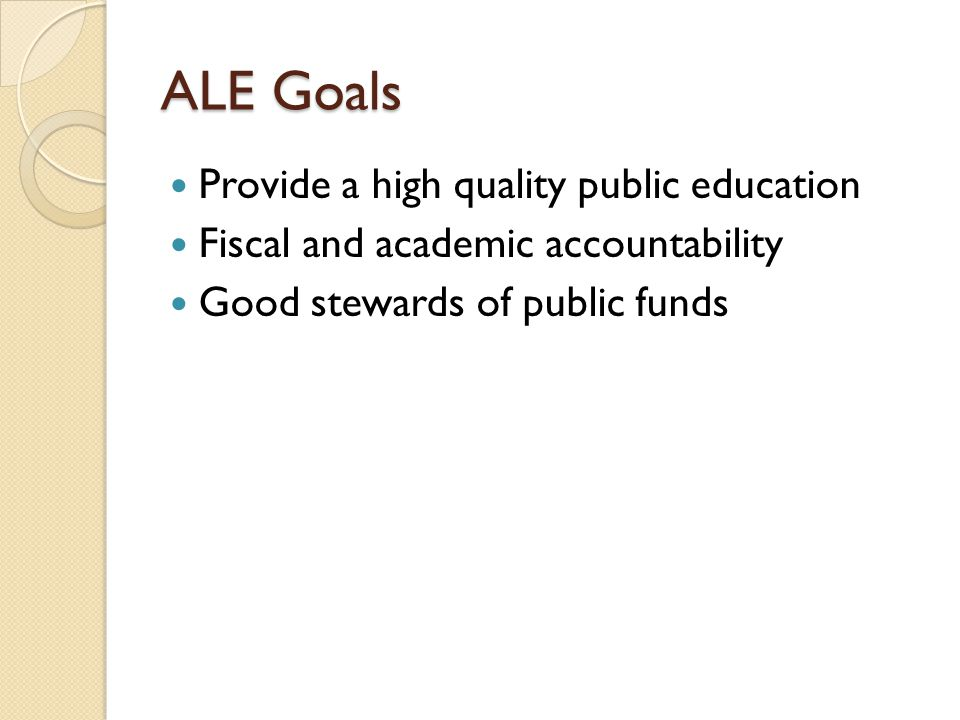 ALE Goals Provide a high quality public education Fiscal and academic accountability Good stewards of public funds