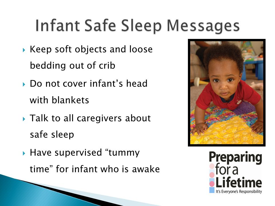 Keep soft objects and loose bedding out of crib  Do not cover infant's head with blankets  Talk to all caregivers about safe sleep  Have supervis