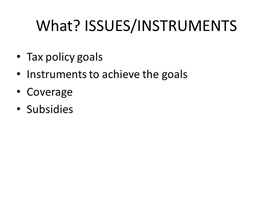 What? ISSUES/INSTRUMENTS Tax policy goals Instruments to achieve the goals Coverage Subsidies