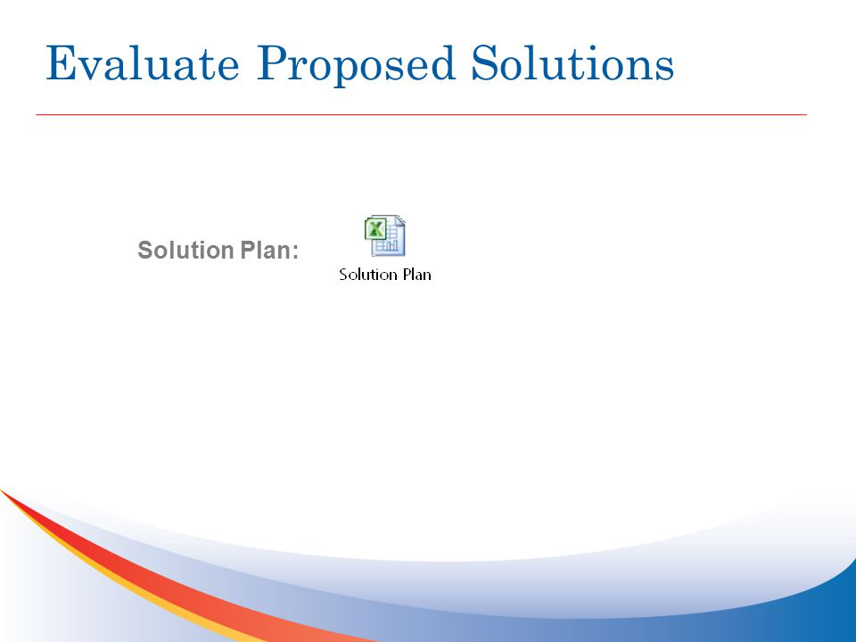 Evaluate Proposed Solutions Solution Plan: