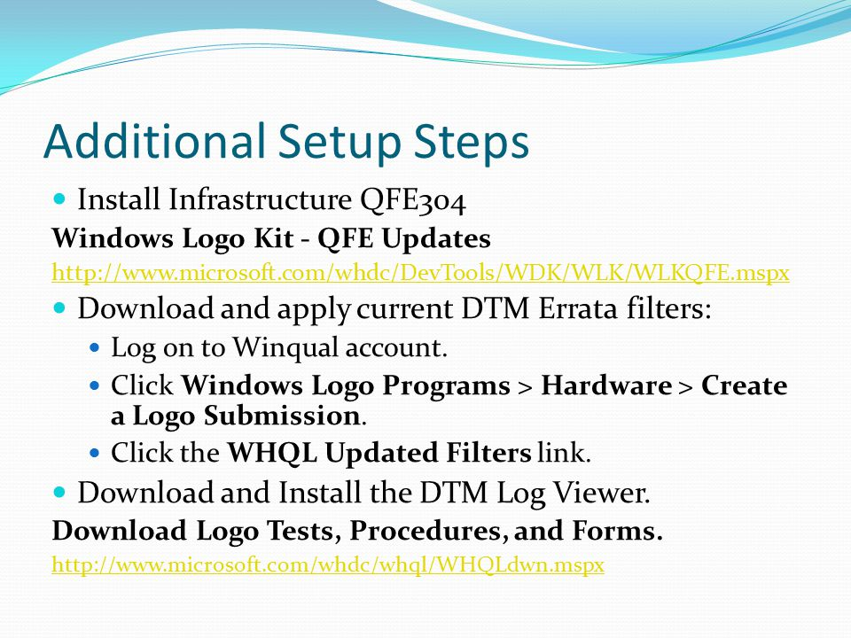 Additional Setup Steps Install Infrastructure QFE304 Windows Logo Kit - QFE Updates http://www.microsoft.com/whdc/DevTools/WDK/WLK/WLKQFE.mspx Downloa