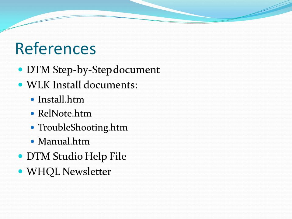 References DTM Step-by-Step document WLK Install documents: Install.htm RelNote.htm TroubleShooting.htm Manual.htm DTM Studio Help File WHQL Newslette