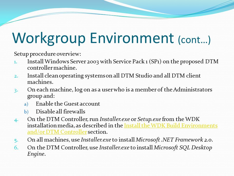 Workgroup Environment (cont…) Setup procedure overview: 1. Install Windows Server 2003 with Service Pack 1 (SP1) on the proposed DTM controller machin