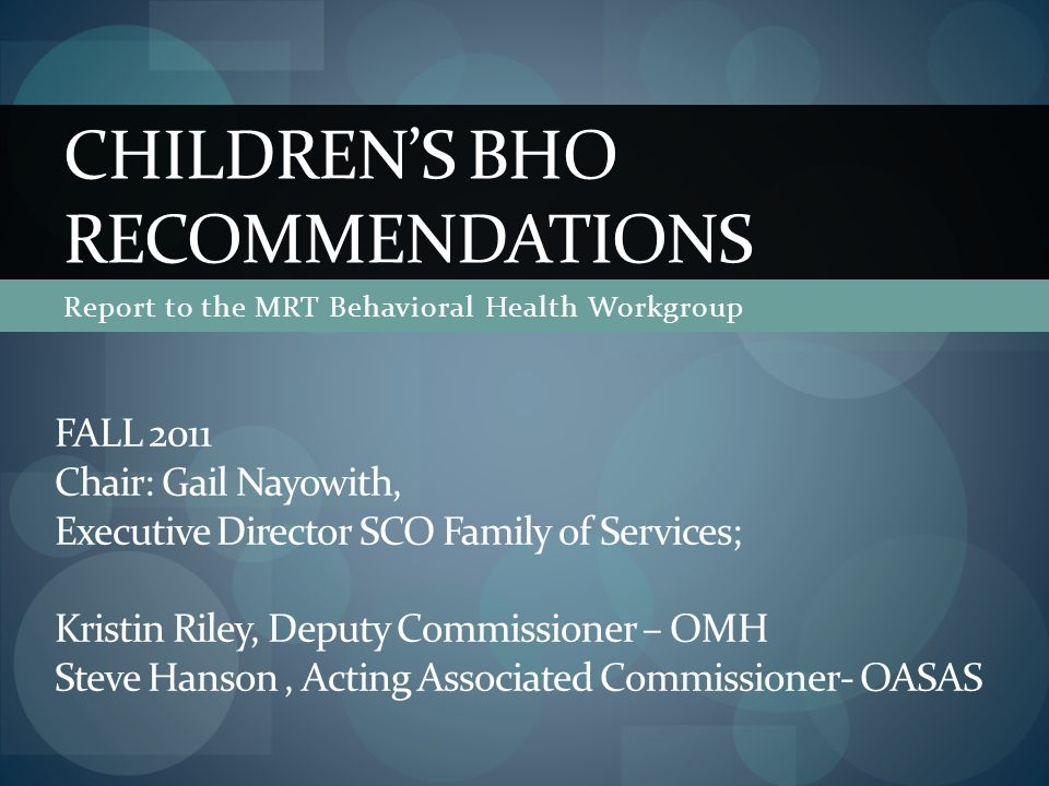 Report to the MRT Behavioral Health Workgroup CHILDREN'S BHO RECOMMENDATIONS FALL 2011 Chair: Gail Nayowith, Executive Director SCO Family of Services; Kristin Riley, Deputy Commissioner – OMH Steve Hanson, Acting Associated Commissioner- OASAS