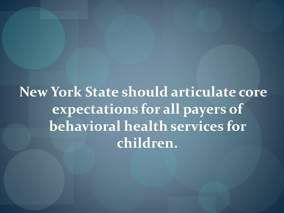 New York State should articulate core expectations for all payers of behavioral health services for children.
