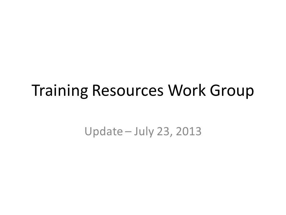 Training Resources Work Group Update – July 23, 2013