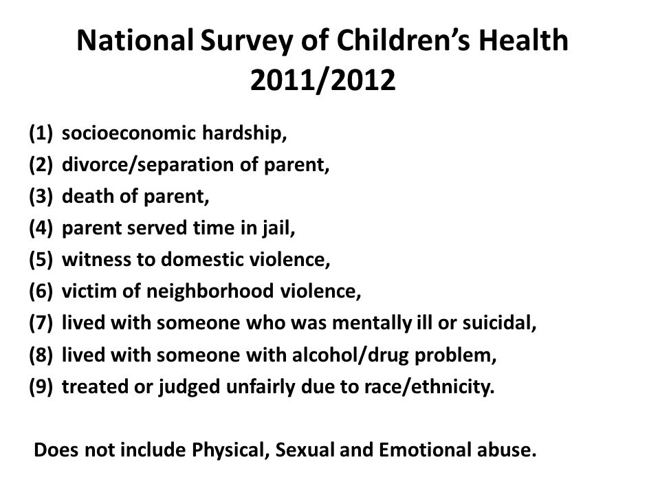National Survey of Children's Health 2011/2012 (1)socioeconomic hardship, (2)divorce/separation of parent, (3)death of parent, (4)parent served time in jail, (5)witness to domestic violence, (6)victim of neighborhood violence, (7)lived with someone who was mentally ill or suicidal, (8)lived with someone with alcohol/drug problem, (9)treated or judged unfairly due to race/ethnicity.