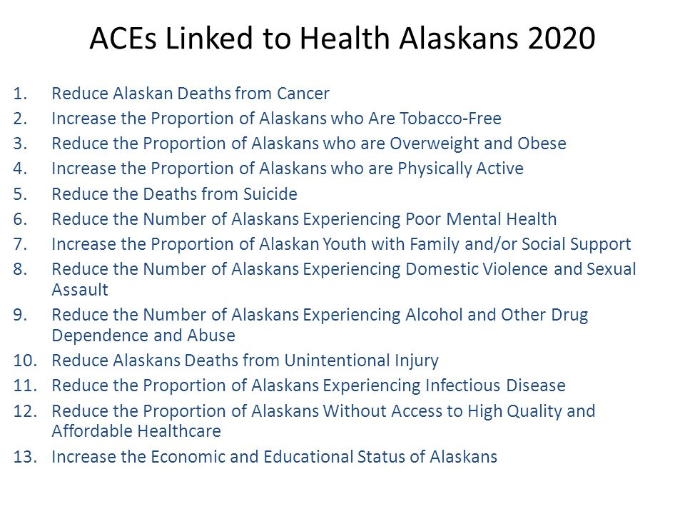 ACEs Linked to Health Alaskans 2020 1.Reduce Alaskan Deaths from Cancer 2.Increase the Proportion of Alaskans who Are Tobacco-Free 3.Reduce the Propor