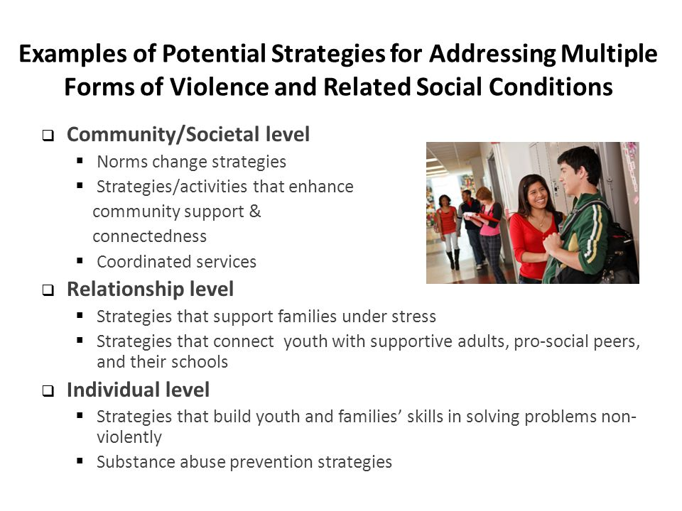 Examples of Potential Strategies for Addressing Multiple Forms of Violence and Related Social Conditions  Community/Societal level  Norms change strategies  Strategies/activities that enhance community support & connectedness  Coordinated services  Relationship level  Strategies that support families under stress  Strategies that connect youth with supportive adults, pro-social peers, and their schools  Individual level  Strategies that build youth and families' skills in solving problems non- violently  Substance abuse prevention strategies