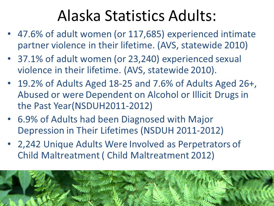Alaska Statistics Adults: 47.6% of adult women (or 117,685) experienced intimate partner violence in their lifetime. (AVS, statewide 2010) 37.1% of ad