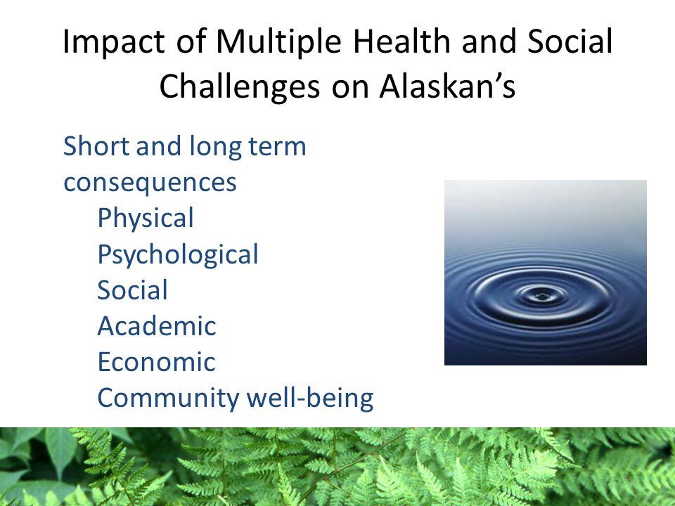 Impact of Multiple Health and Social Challenges on Alaskan's Short and long term consequences Physical Psychological Social Academic Economic Communit