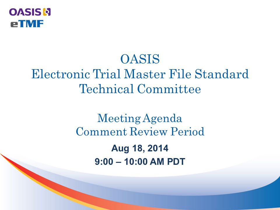 OASIS Electronic Trial Master File Standard Technical Committee Meeting Agenda Comment Review Period Aug 18, 2014 9:00 – 10:00 AM PDT