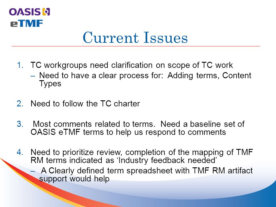 Motion: The OASIS eTMF Standard TC hereby accepts the contribution of the CareLex Draft spreadsheet of terms V1.03, and agrees to evaluate this input contribution. Proposed Steps 1.MV Workgroup to prioritize Industry Review Needed PTs in CareLex V1.03 spreadsheet and make recommendations on which term to use as PT –MV Workgroup to review all TMF RM artifacts in CareLex v1.03 spreadsheet to verify 100% mapping between TMF RM and CareLex metadata vocab spreadsheet –If acceptable, TC can adopt CareLex V1.03 terms Motion to Review New CareLex Terms