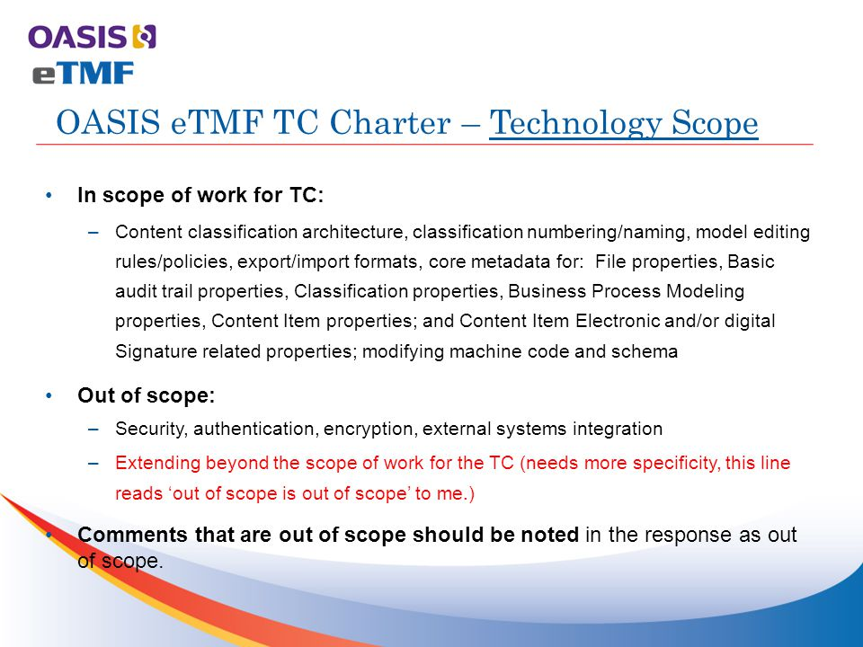 In scope of work for TC: –Content classification architecture, classification numbering/naming, model editing rules/policies, export/import formats, core metadata for: File properties, Basic audit trail properties, Classification properties, Business Process Modeling properties, Content Item properties; and Content Item Electronic and/or digital Signature related properties; modifying machine code and schema Out of scope: –Security, authentication, encryption, external systems integration –Extending beyond the scope of work for the TC (needs more specificity, this line reads 'out of scope is out of scope' to me.) Comments that are out of scope should be noted in the response as out of scope.