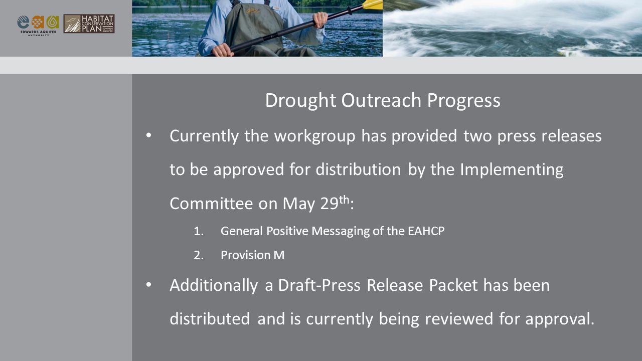 Drought Outreach Progress Currently the workgroup has provided two press releases to be approved for distribution by the Implementing Committee on May 29 th : 1.General Positive Messaging of the EAHCP 2.Provision M Additionally a Draft-Press Release Packet has been distributed and is currently being reviewed for approval.