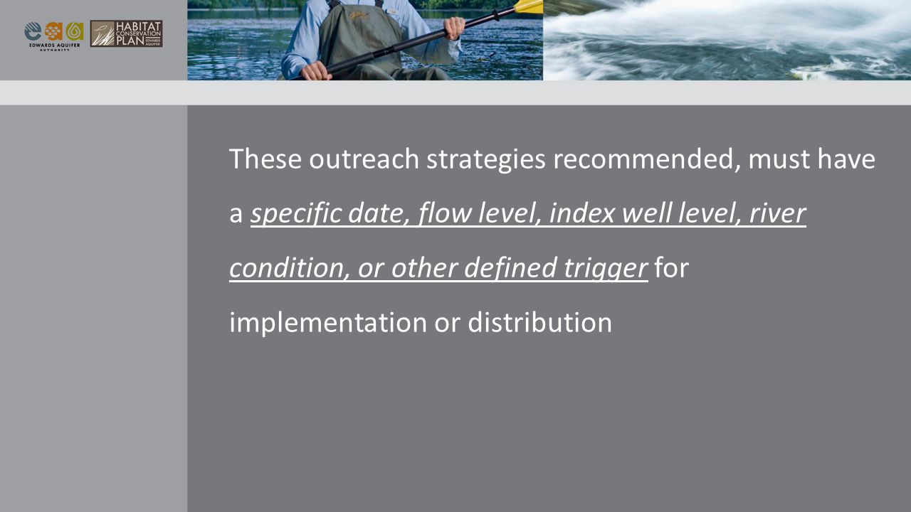 These outreach strategies recommended, must have a specific date, flow level, index well level, river condition, or other defined trigger for implementation or distribution