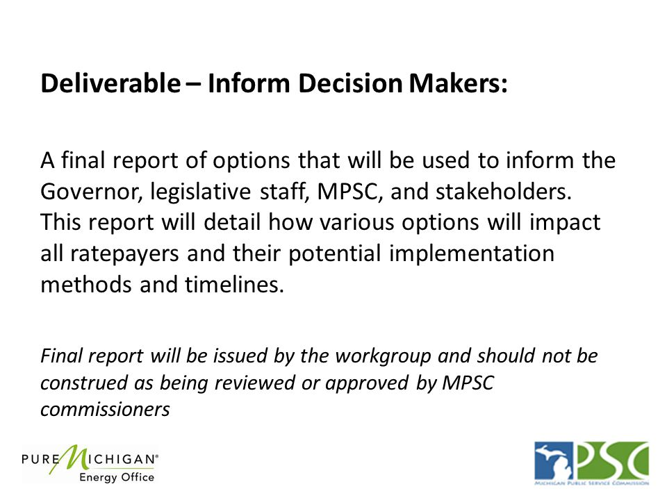 Deliverable – Inform Decision Makers: A final report of options that will be used to inform the Governor, legislative staff, MPSC, and stakeholders. T