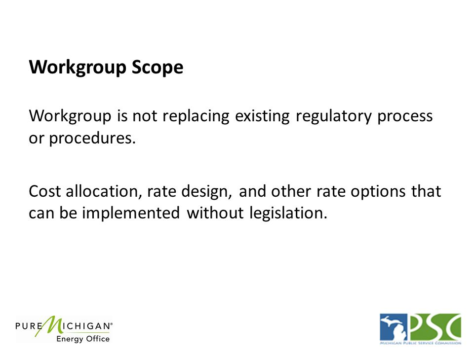 The workgroup will be chaired by Steve Bakkal (MEDC) and consist of participants representing: (2) Large utilities (1)Small utility (2) Legislature (house and senate staff) (2) MPSC staff (Up to 10) Energy intensive business customers representing broad range of industries and geographic locations Workgroup Participants