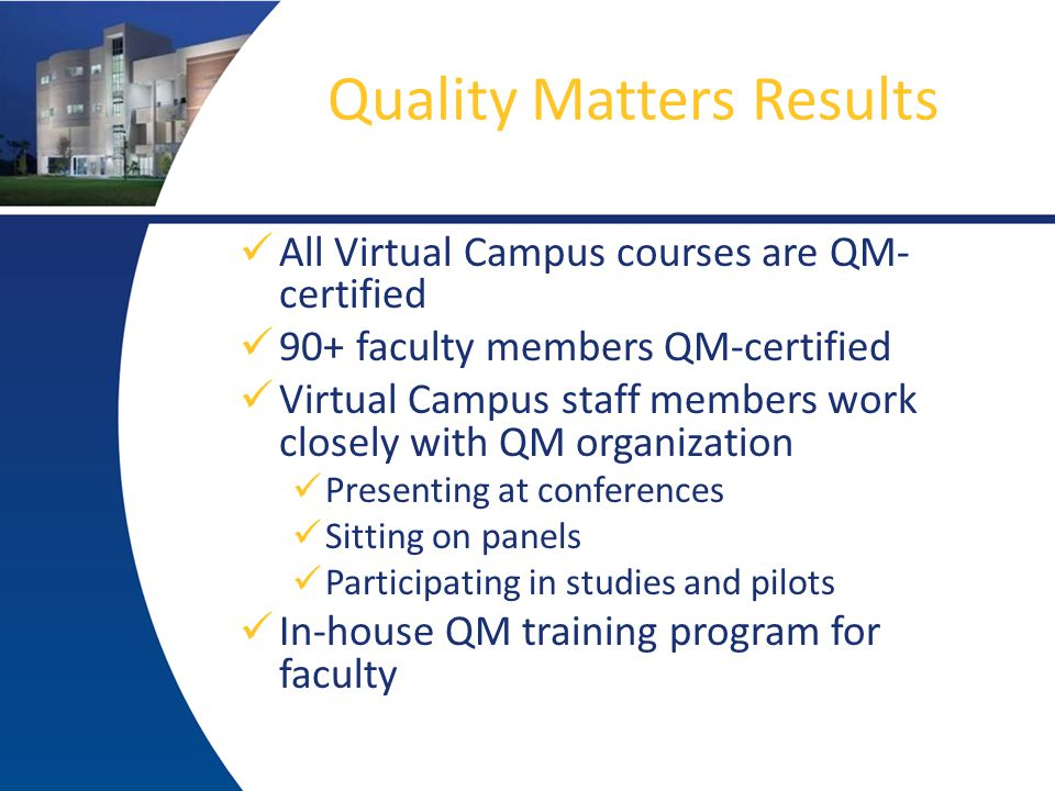 Quality Matters Results All Virtual Campus courses are QM- certified 90+ faculty members QM-certified Virtual Campus staff members work closely with QM organization Presenting at conferences Sitting on panels Participating in studies and pilots In-house QM training program for faculty