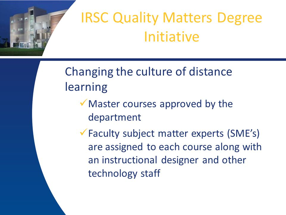 IRSC Quality Matters Degree Initiative Changing the culture of distance learning Master courses approved by the department Faculty subject matter experts (SME's) are assigned to each course along with an instructional designer and other technology staff