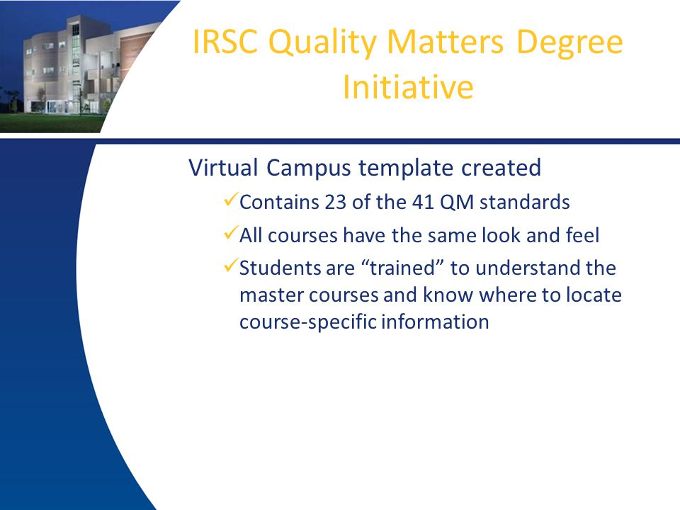 IRSC Quality Matters Degree Initiative Virtual Campus template created Contains 23 of the 41 QM standards All courses have the same look and feel Students are trained to understand the master courses and know where to locate course-specific information