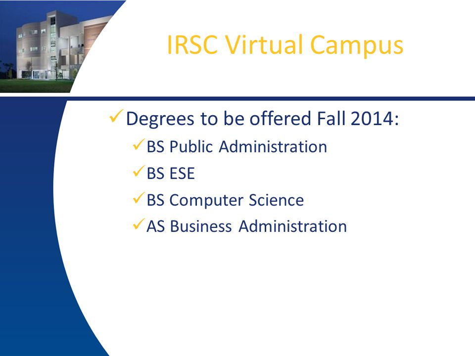 IRSC Virtual Campus Degrees to be offered Fall 2014: BS Public Administration BS ESE BS Computer Science AS Business Administration