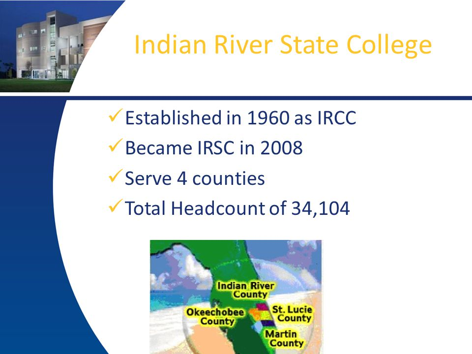 Indian River State College Established in 1960 as IRCC Became IRSC in 2008 Serve 4 counties Total Headcount of 34,104