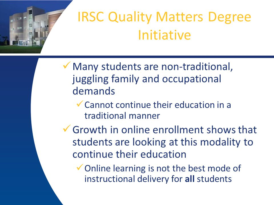 IRSC Quality Matters Degree Initiative Many students are non-traditional, juggling family and occupational demands Cannot continue their education in a traditional manner Growth in online enrollment shows that students are looking at this modality to continue their education Online learning is not the best mode of instructional delivery for all students