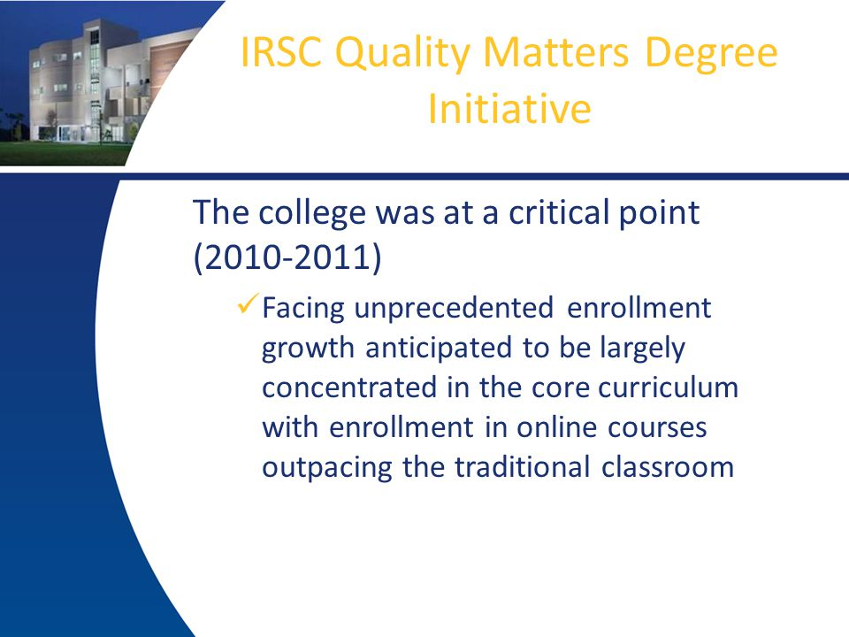 IRSC Quality Matters Degree Initiative The college was at a critical point (2010-2011) Facing unprecedented enrollment growth anticipated to be largely concentrated in the core curriculum with enrollment in online courses outpacing the traditional classroom