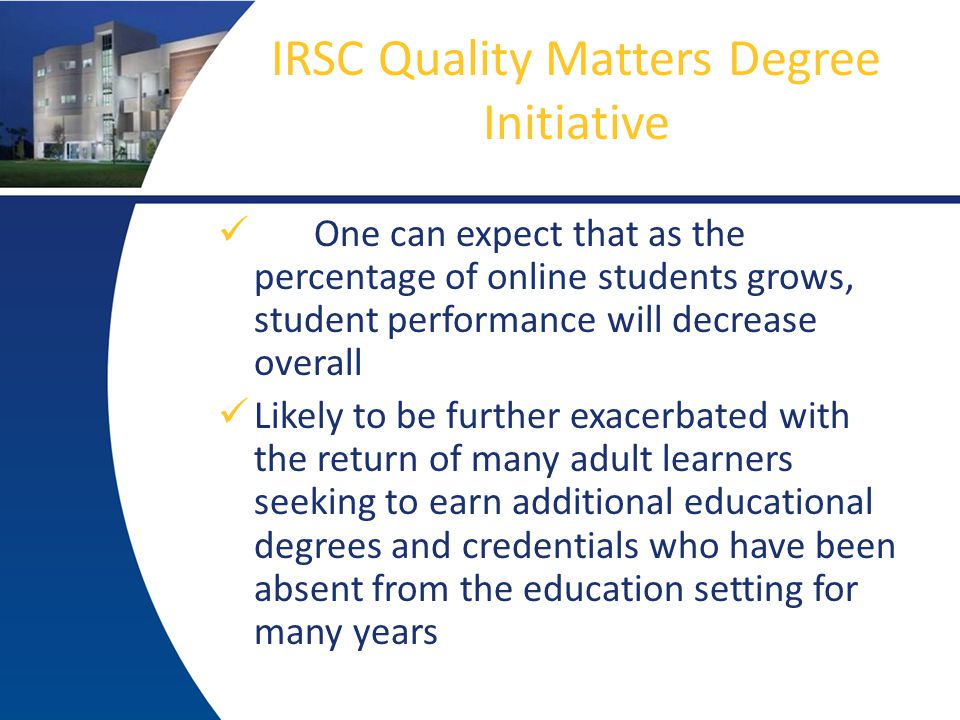 IRSC Quality Matters Degree Initiative One can expect that as the percentage of online students grows, student performance will decrease overall Likely to be further exacerbated with the return of many adult learners seeking to earn additional educational degrees and credentials who have been absent from the education setting for many years