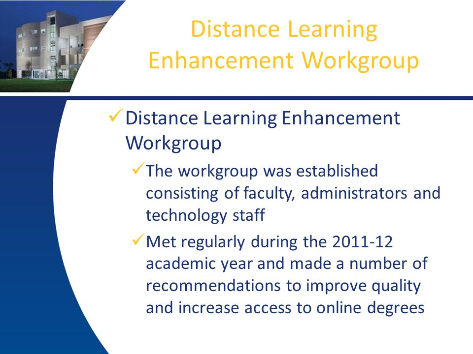 Distance Learning Enhancement Workgroup The workgroup was established consisting of faculty, administrators and technology staff Met regularly during the 2011-12 academic year and made a number of recommendations to improve quality and increase access to online degrees