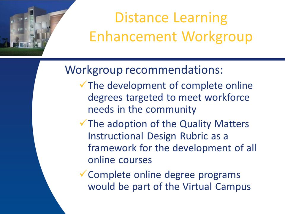 Distance Learning Enhancement Workgroup Workgroup recommendations: The development of complete online degrees targeted to meet workforce needs in the community The adoption of the Quality Matters Instructional Design Rubric as a framework for the development of all online courses Complete online degree programs would be part of the Virtual Campus
