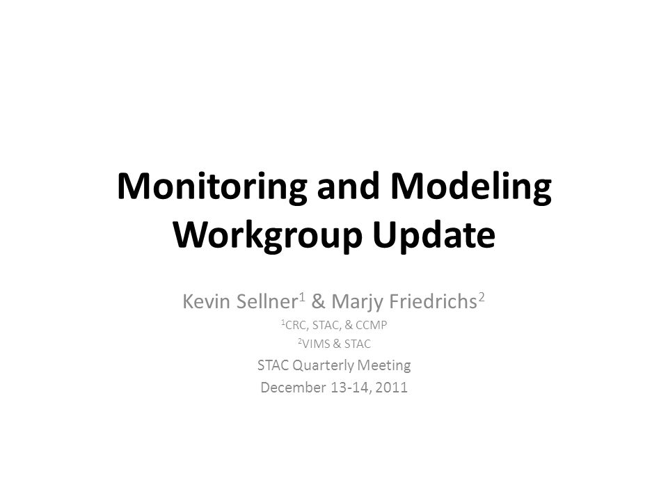 Monitoring and Modeling Workgroup Update Kevin Sellner 1 & Marjy Friedrichs 2 1 CRC, STAC, & CCMP 2 VIMS & STAC STAC Quarterly Meeting December 13-14, 2011