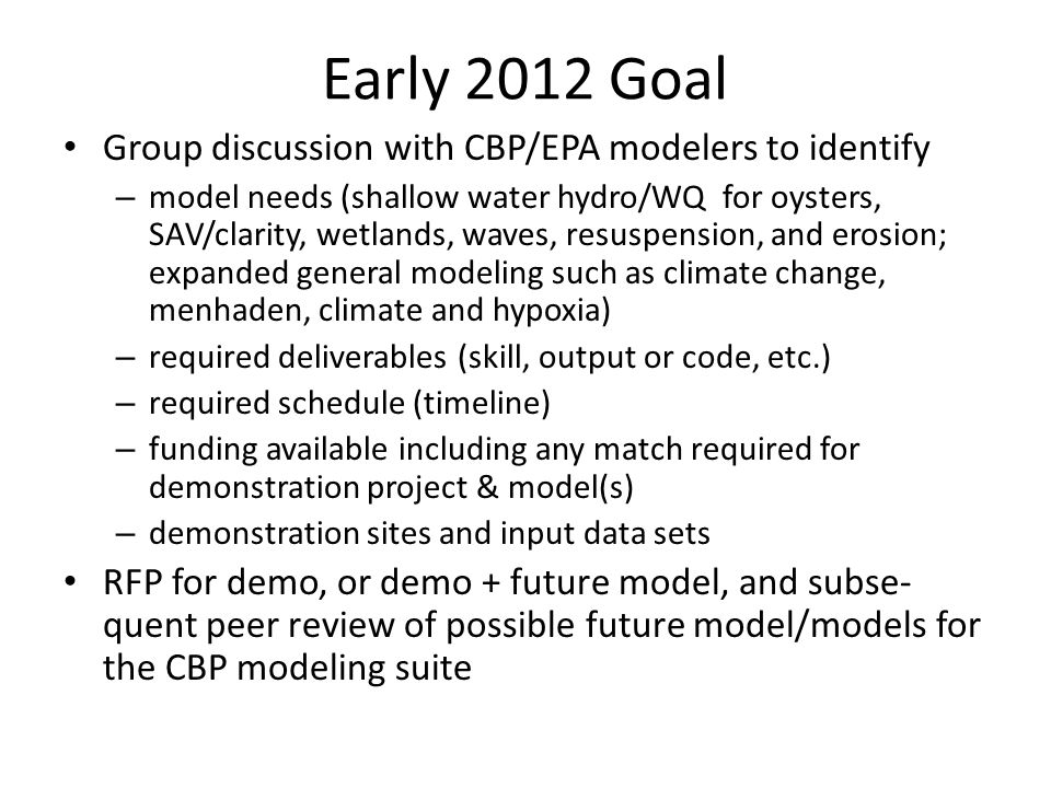 Early 2012 Goal Group discussion with CBP/EPA modelers to identify – model needs (shallow water hydro/WQ for oysters, SAV/clarity, wetlands, waves, resuspension, and erosion; expanded general modeling such as climate change, menhaden, climate and hypoxia) – required deliverables (skill, output or code, etc.) – required schedule (timeline) – funding available including any match required for demonstration project & model(s) – demonstration sites and input data sets RFP for demo, or demo + future model, and subse- quent peer review of possible future model/models for the CBP modeling suite