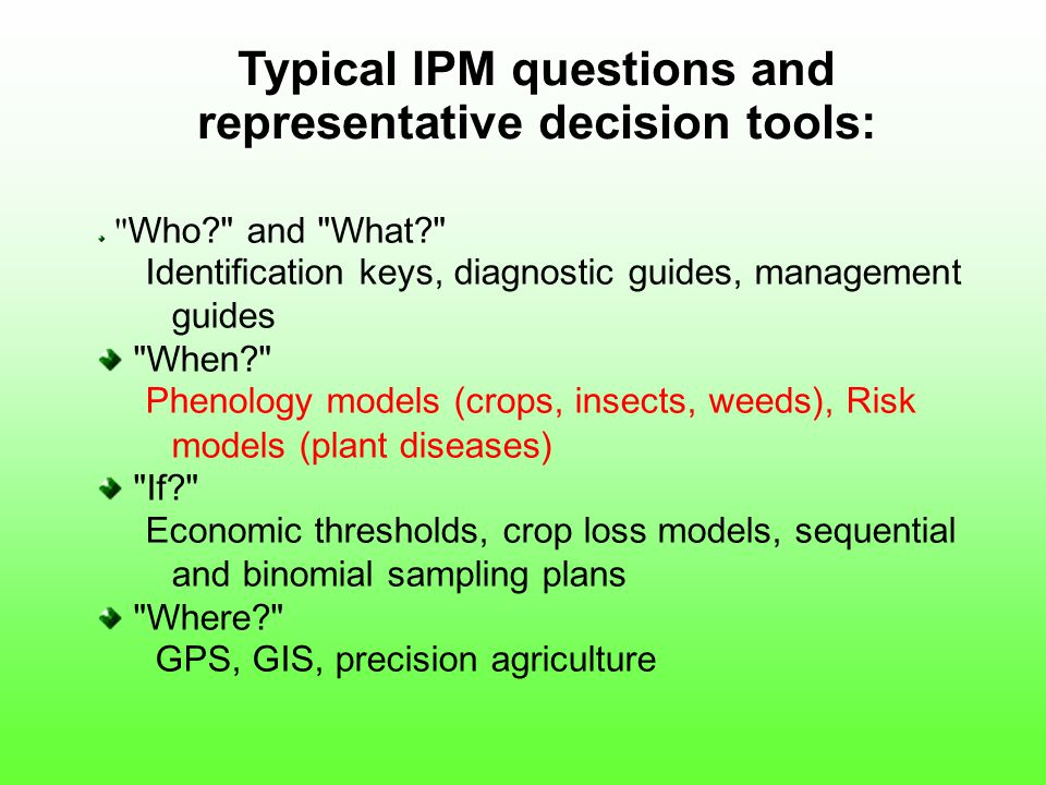 Typical IPM questions and representative decision tools: Who and What Identification keys, diagnostic guides, management guides When Phenology models (crops, insects, weeds), Risk models (plant diseases) If Economic thresholds, crop loss models, sequential and binomial sampling plans Where GPS, GIS, precision agriculture