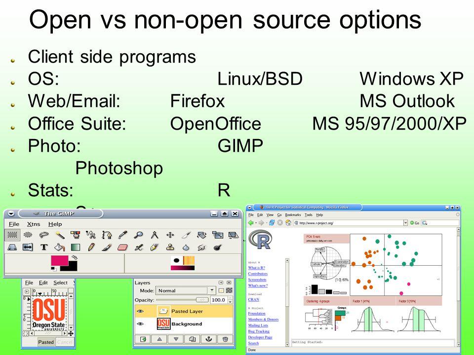 Client side programs OS:Linux/BSDWindows XP Web/Email:FirefoxMS Outlook Office Suite:OpenOfficeMS 95/97/2000/XP Photo:GIMP Photoshop Stats: R S+ GIS:GRASSESRI Arc* Open vs non-open source options