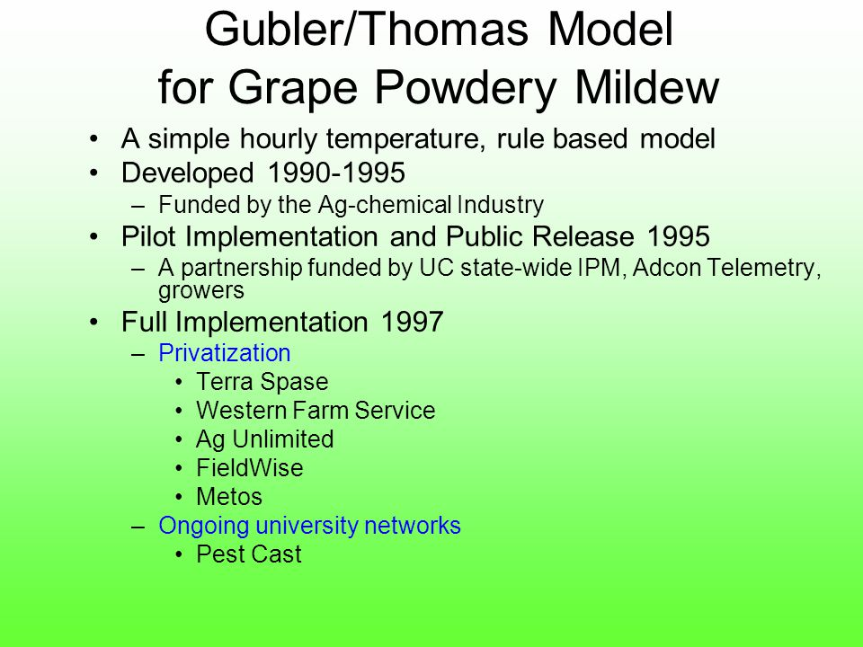 Gubler/Thomas Model for Grape Powdery Mildew A simple hourly temperature, rule based model Developed 1990-1995 –Funded by the Ag-chemical Industry Pilot Implementation and Public Release 1995 –A partnership funded by UC state-wide IPM, Adcon Telemetry, growers Full Implementation 1997 –Privatization Terra Spase Western Farm Service Ag Unlimited FieldWise Metos –Ongoing university networks Pest Cast