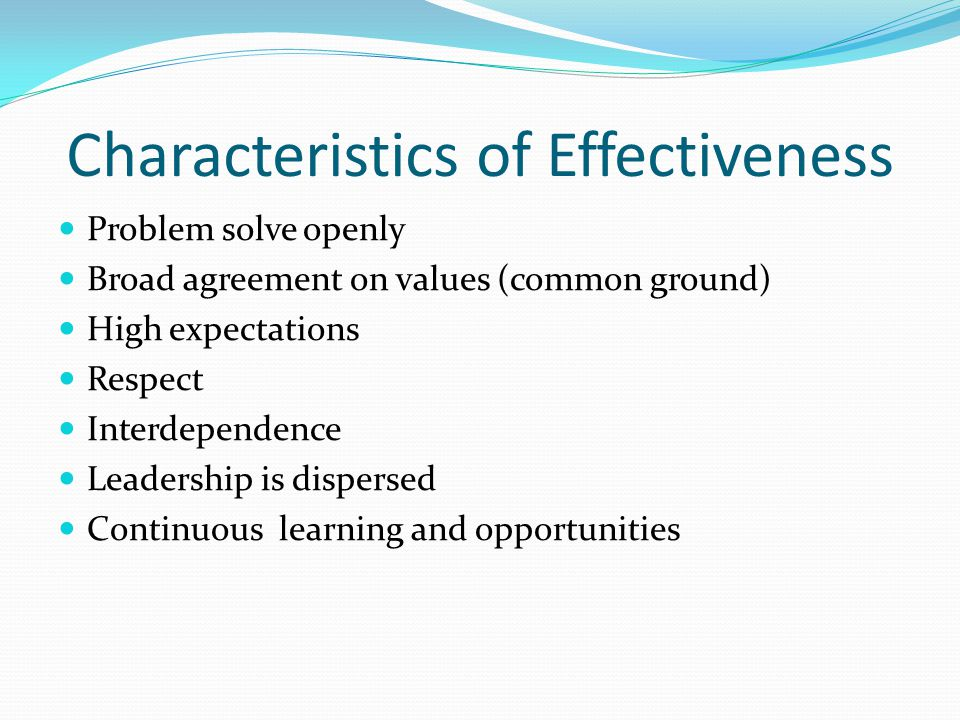 Characteristics of Effectiveness Problem solve openly Broad agreement on values (common ground) High expectations Respect Interdependence Leadership is dispersed Continuous learning and opportunities