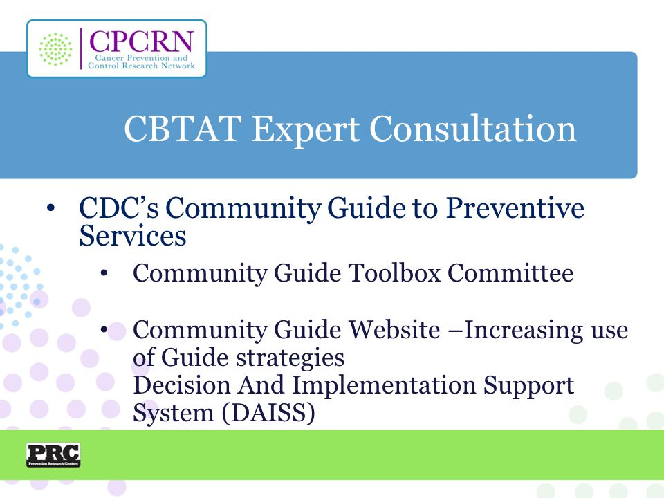 CBTAT Expert Consultation CDC's Community Guide to Preventive Services Community Guide Toolbox Committee Community Guide Website –Increasing use of Guide strategies Decision And Implementation Support System (DAISS)