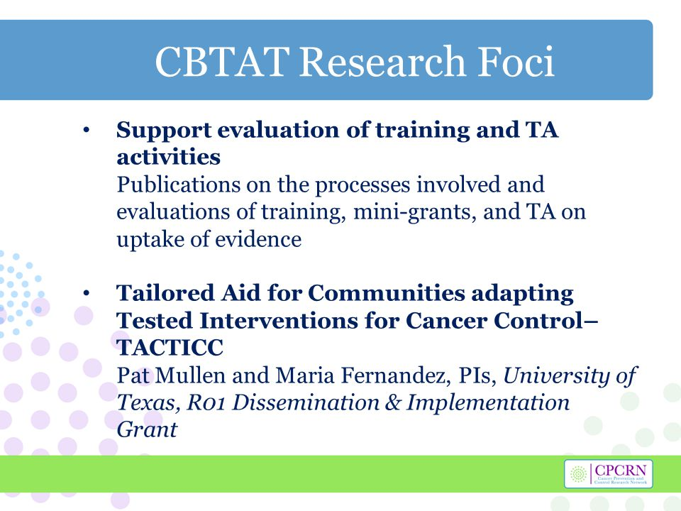 CBTAT Research Foci Support evaluation of training and TA activities Publications on the processes involved and evaluations of training, mini-grants, and TA on uptake of evidence Tailored Aid for Communities adapting Tested Interventions for Cancer Control– TACTICC Pat Mullen and Maria Fernandez, PIs, University of Texas, R01 Dissemination & Implementation Grant