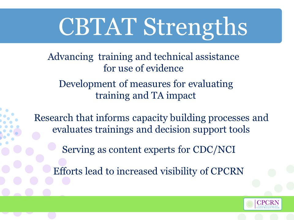 CBTAT Strengths Serving as content experts for CDC/NCI Efforts lead to increased visibility of CPCRN Research that informs capacity building processes and evaluates trainings and decision support tools Development of measures for evaluating training and TA impact Advancing training and technical assistance for use of evidence