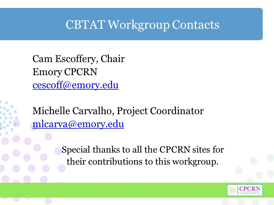 CBTAT Workgroup Contacts Cam Escoffery, Chair Emory CPCRN cescoff@emory.edu Michelle Carvalho, Project Coordinator mlcarva@emory.edu Special thanks to all the CPCRN sites for their contributions to this workgroup.