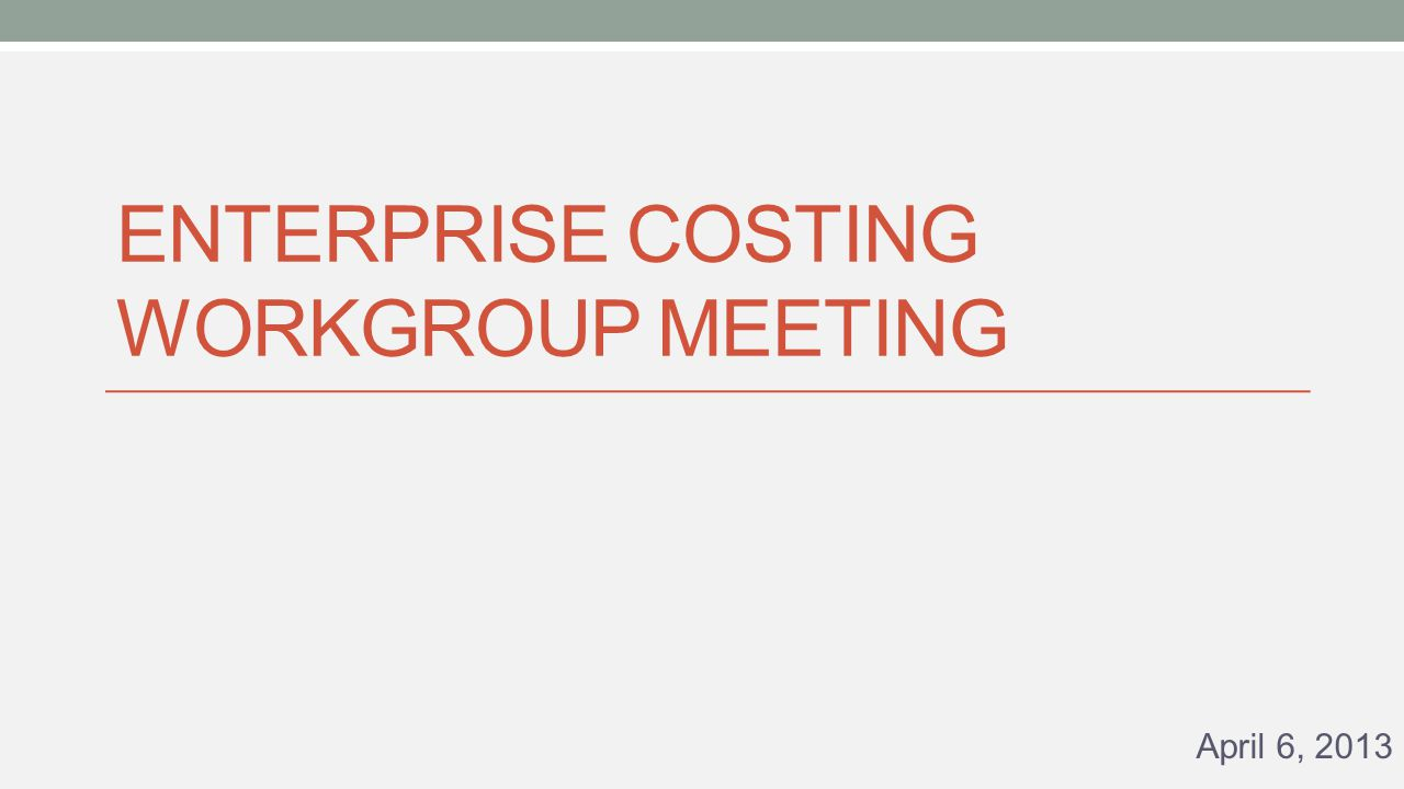 ENTERPRISE COSTING WORKGROUP MEETING April 6, 2013