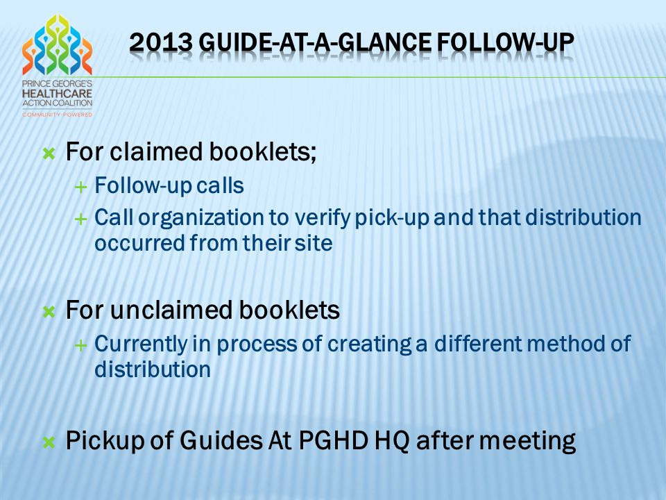  For claimed booklets;  Follow-up calls  Call organization to verify pick-up and that distribution occurred from their site  For unclaimed booklets  Currently in process of creating a different method of distribution  Pickup of Guides At PGHD HQ after meeting