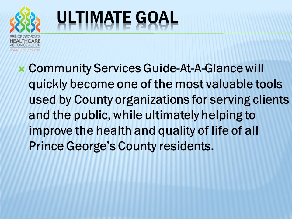  Community Services Guide-At-A-Glance will quickly become one of the most valuable tools used by County organizations for serving clients and the public, while ultimately helping to improve the health and quality of life of all Prince George's County residents.