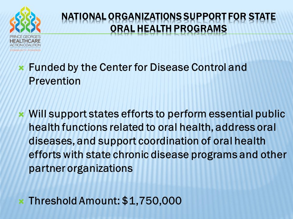  Funded by the Center for Disease Control and Prevention  Will support states efforts to perform essential public health functions related to oral health, address oral diseases, and support coordination of oral health efforts with state chronic disease programs and other partner organizations  Threshold Amount: $1,750,000