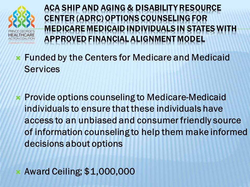  Funded by the Centers for Medicare and Medicaid Services  Provide options counseling to Medicare-Medicaid individuals to ensure that these individuals have access to an unbiased and consumer friendly source of information counseling to help them make informed decisions about options  Award Ceiling; $1,000,000