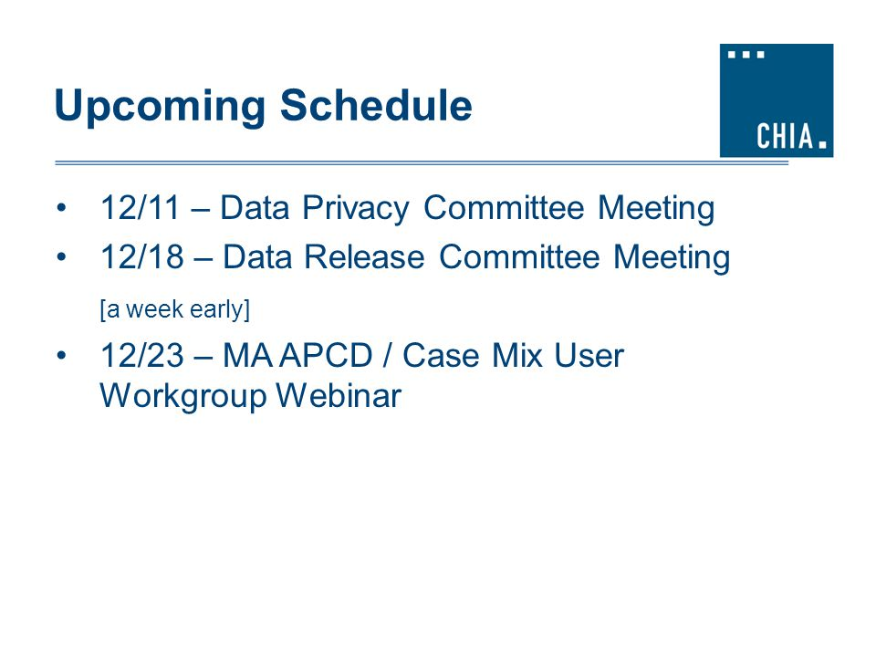 Upcoming Schedule 12/11 – Data Privacy Committee Meeting 12/18 – Data Release Committee Meeting [a week early] 12/23 – MA APCD / Case Mix User Workgro
